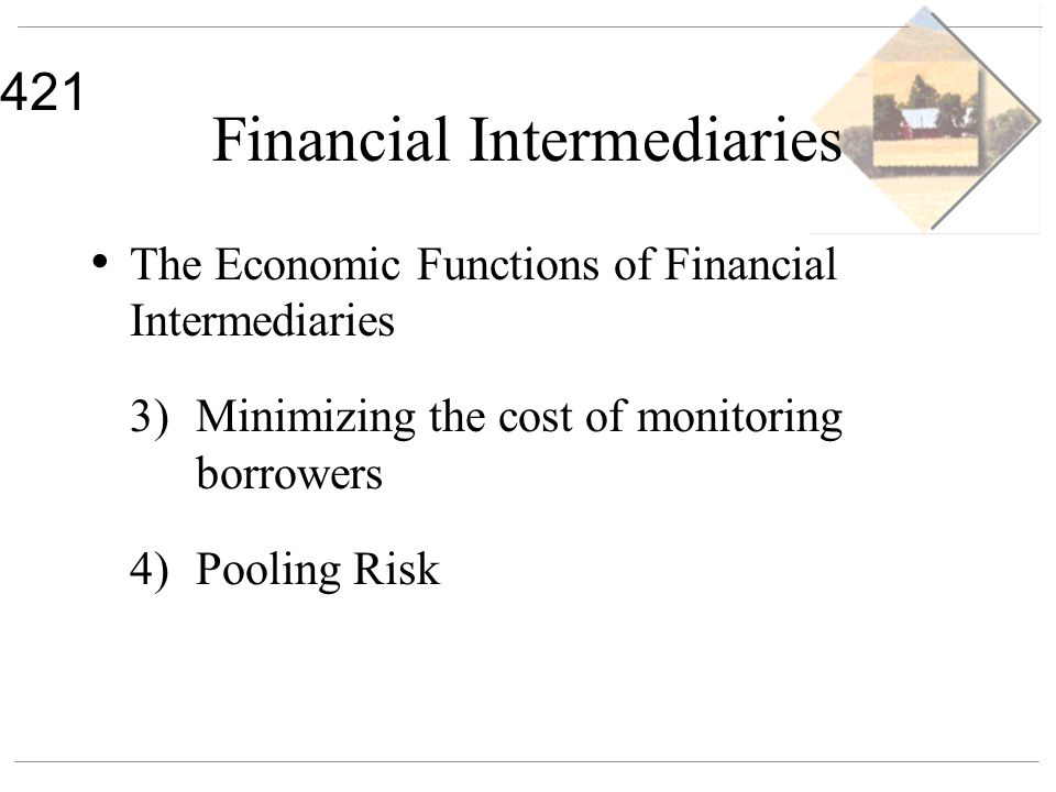 421 Financial Intermediaries The Economic Functions of Financial Intermediaries 3) Minimizing the cost of monitoring borrowers 4) Pooling Risk
