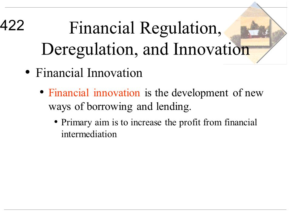 422 Financial Regulation, Deregulation, and Innovation Financial Innovation Financial innovation is the development of new ways of borrowing and lendi