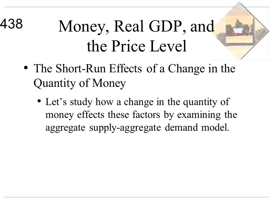 438 Money, Real GDP, and the Price Level The Short-Run Effects of a Change in the Quantity of Money Lets study how a change in the quantity of money e