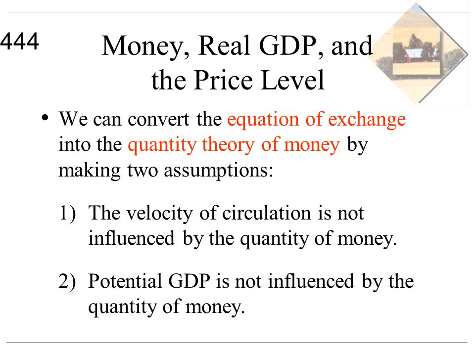 444 Money, Real GDP, and the Price Level We can convert the equation of exchange into the quantity theory of money by making two assumptions: 1)The ve