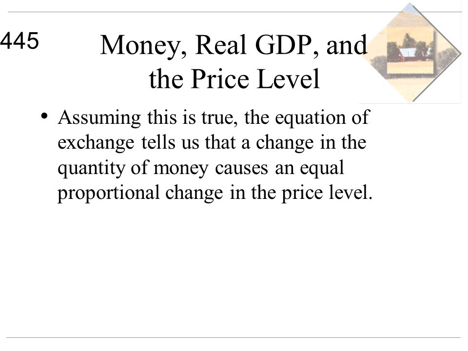445 Money, Real GDP, and the Price Level Assuming this is true, the equation of exchange tells us that a change in the quantity of money causes an equ