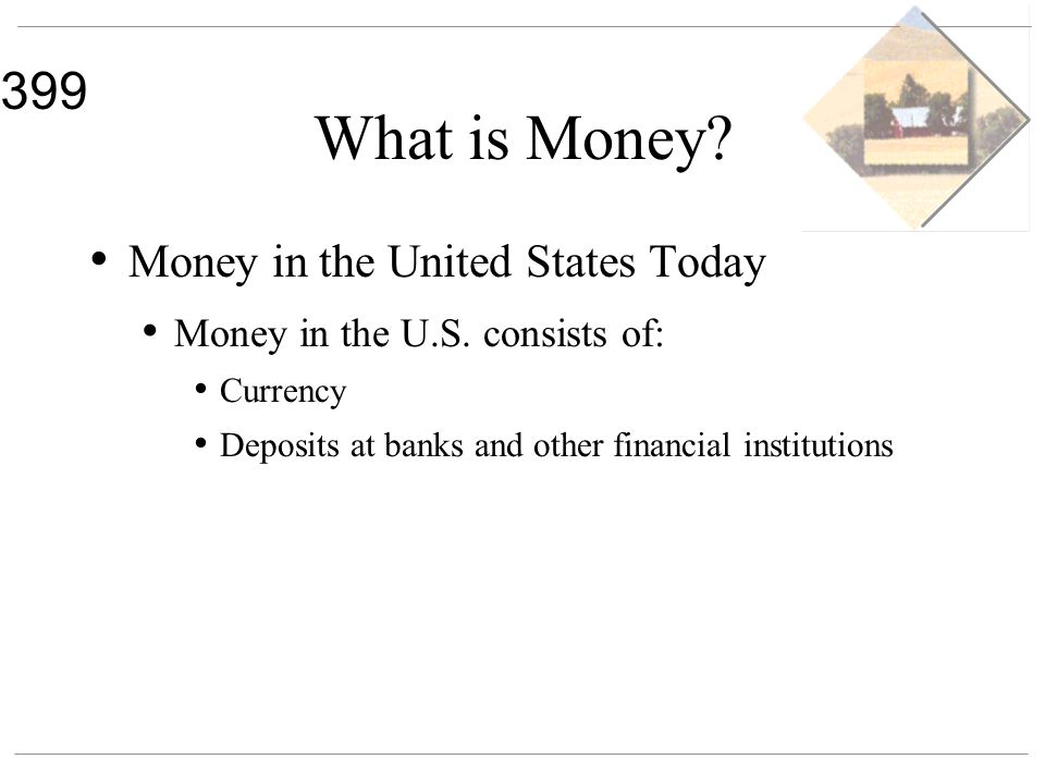 399 What is Money? Money in the United States Today Money in the U.S. consists of: Currency Deposits at banks and other financial institutions