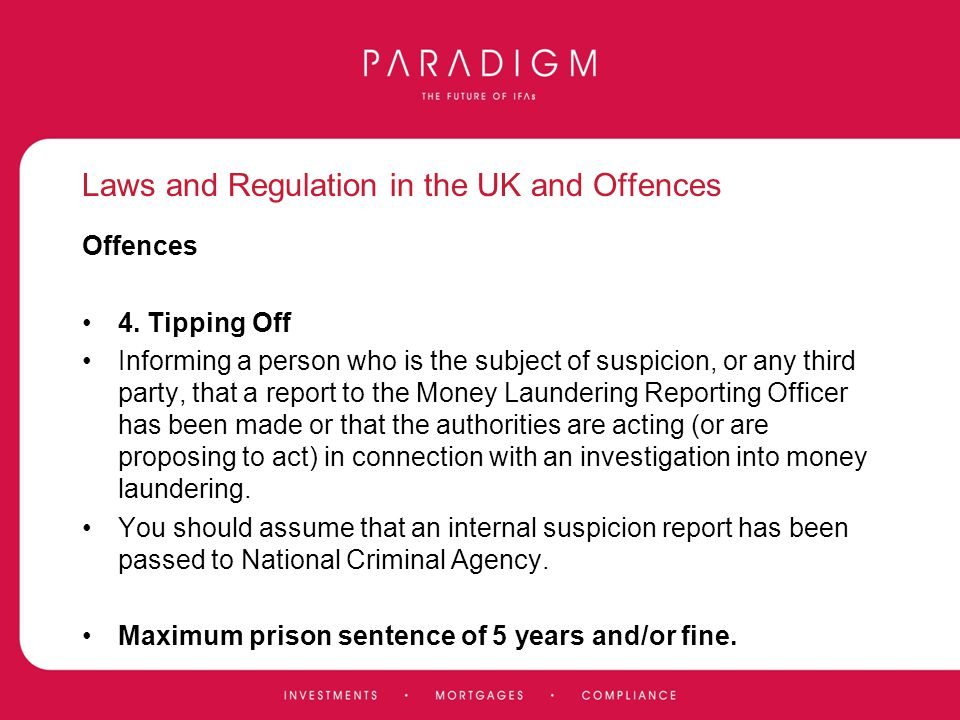 Laws and Regulation in the UK and Offences Offences 4. Tipping Off Informing a person who is the subject of suspicion, or any third party, that a repo