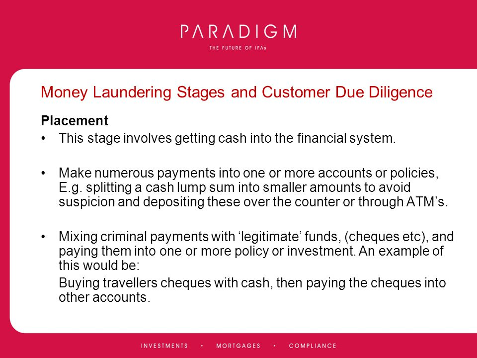 Money Laundering Stages and Customer Due Diligence Placement This stage involves getting cash into the financial system. Make numerous payments into o
