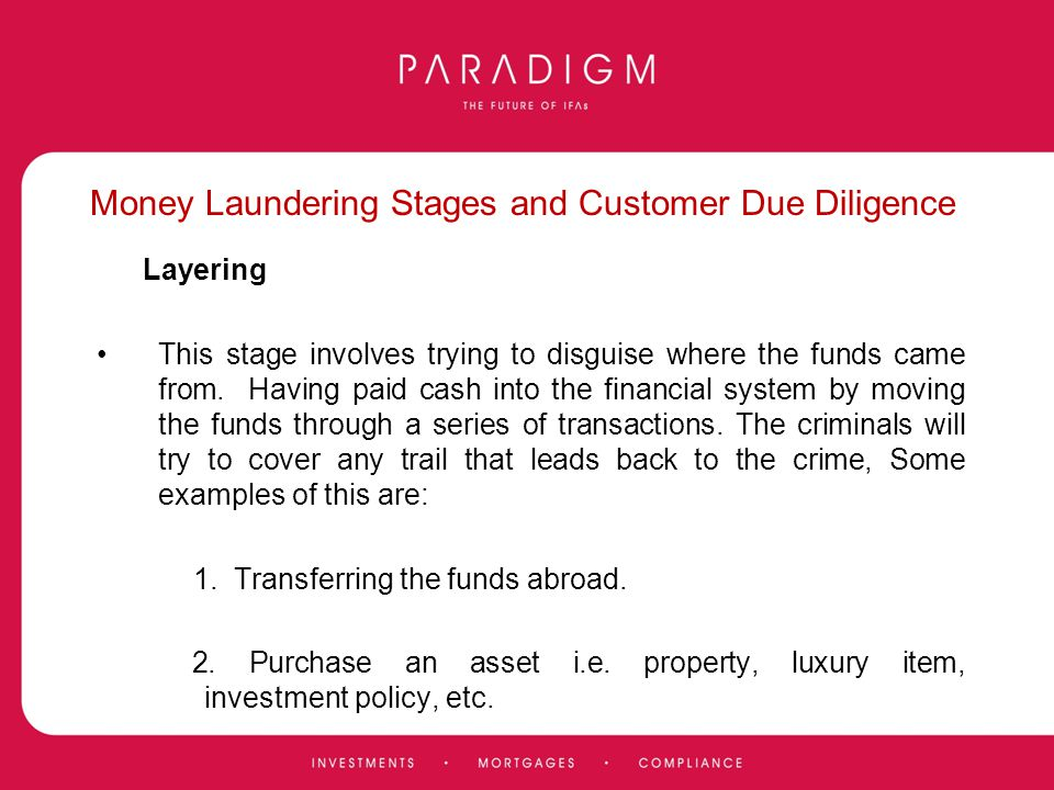 Money Laundering Stages and Customer Due Diligence Layering This stage involves trying to disguise where the funds came from. Having paid cash into th