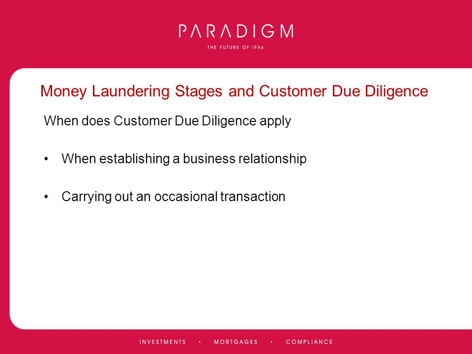 Money Laundering Stages and Customer Due Diligence When does Customer Due Diligence apply When establishing a business relationship Carrying out an oc