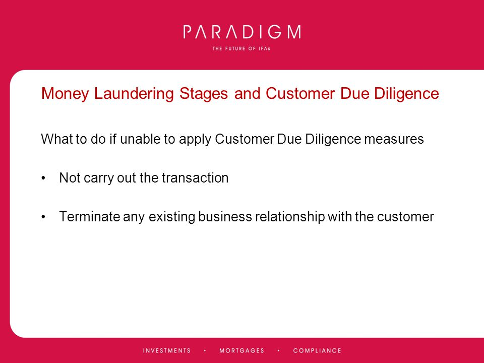 Money Laundering Stages and Customer Due Diligence What to do if unable to apply Customer Due Diligence measures Not carry out the transaction Termina
