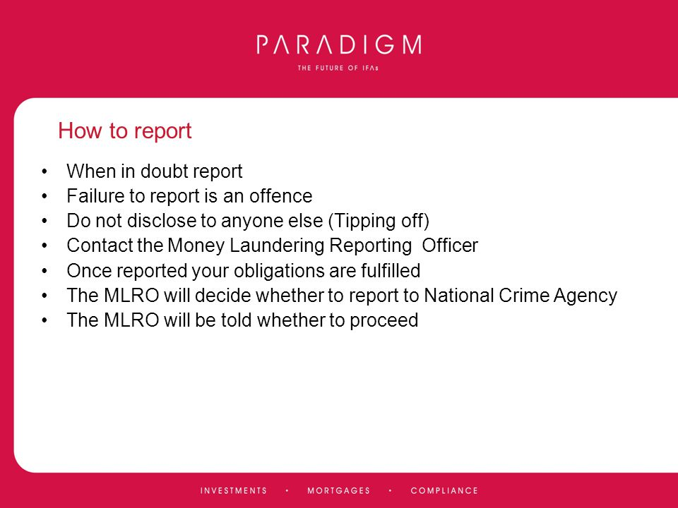 How to report When in doubt report Failure to report is an offence Do not disclose to anyone else (Tipping off) Contact the Money Laundering Reporting
