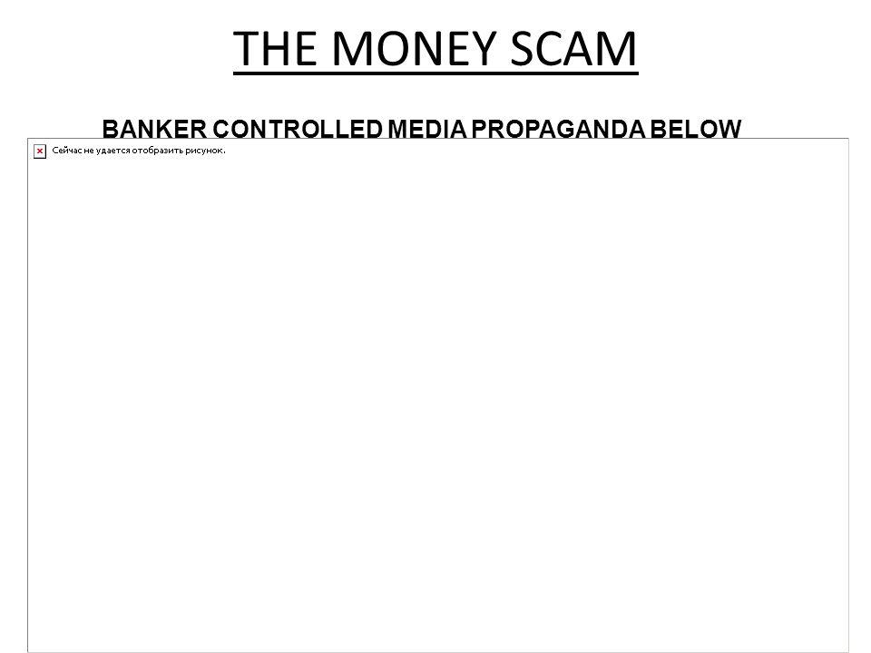 BANKER CONTROLLED MEDIA PROPAGANDA BELOW THE MONEY SCAM