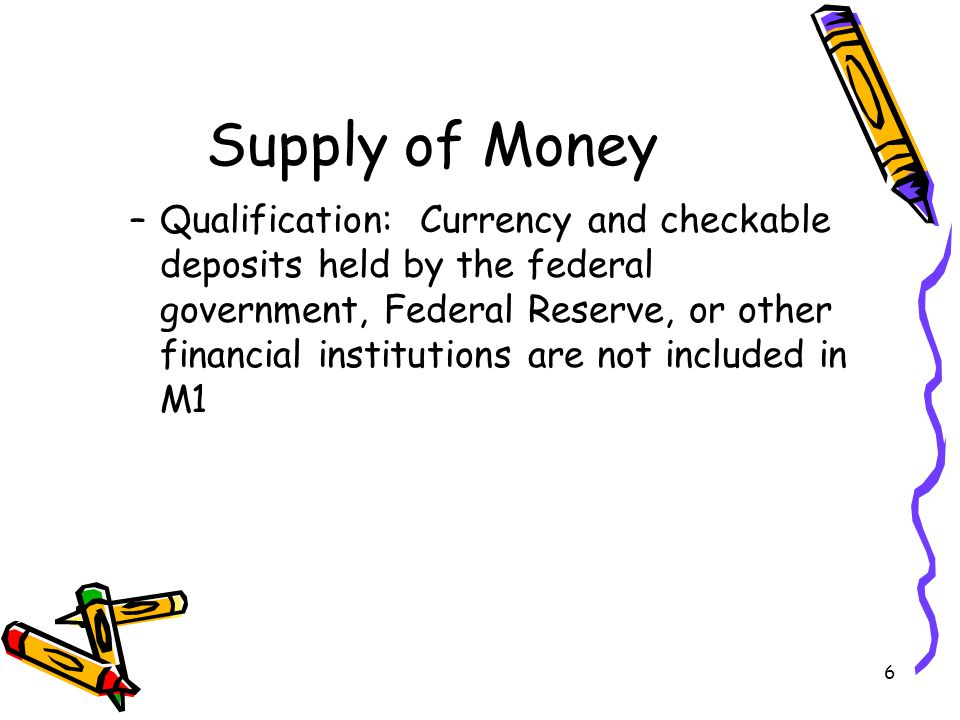 6 Supply of Money –Qualification: Currency and checkable deposits held by the federal government, Federal Reserve, or other financial institutions are