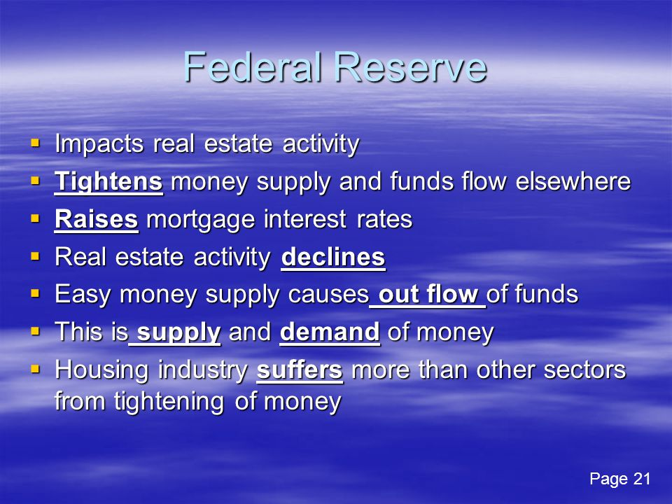 Federal Reserve Impacts real estate activity Impacts real estate activity Tightens money supply and funds flow elsewhere Tightens money supply and funds flow elsewhere Raises mortgage interest rates Raises mortgage interest rates Real estate activity declines Real estate activity declines Easy money supply causes out flow of funds Easy money supply causes out flow of funds This is supply and demand of money This is supply and demand of money Housing industry suffers more than other sectors from tightening of money Housing industry suffers more than other sectors from tightening of money Page 21