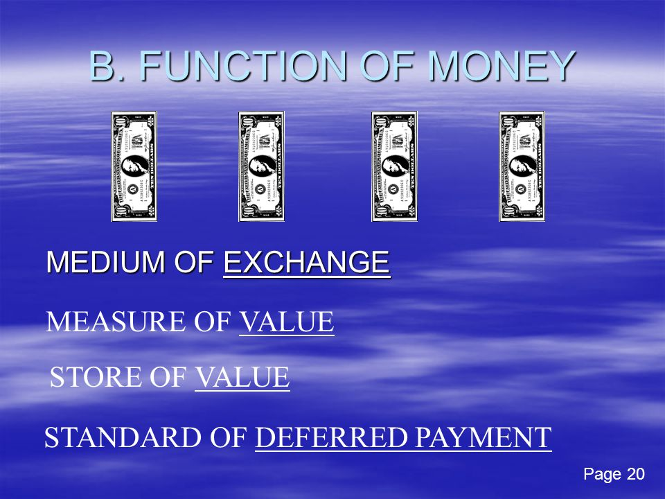 B. FUNCTION OF MONEY MEDIUM OF EXCHANGE MEASURE OF VALUE STORE OF VALUE STANDARD OF DEFERRED PAYMENT Page 20