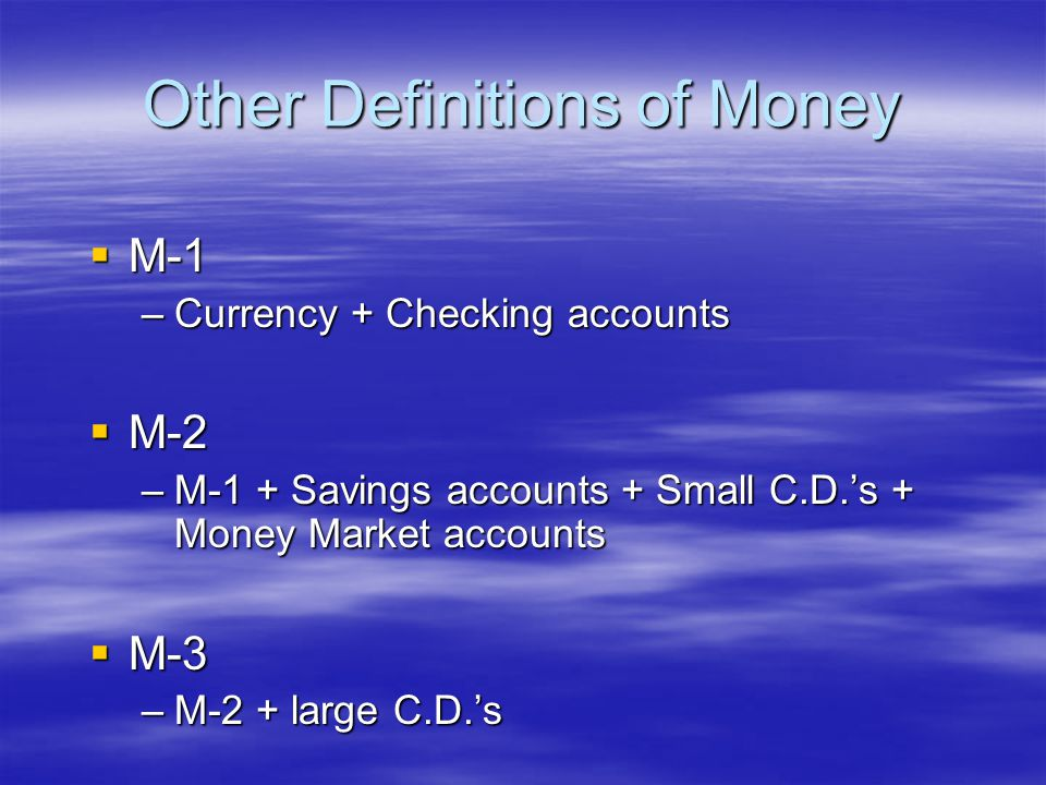 Other Definitions of Money M-1 M-1 –Currency + Checking accounts M-2 M-2 –M-1 + Savings accounts + Small C.D.s + Money Market accounts M-3 M-3 –M-2 + large C.D.s