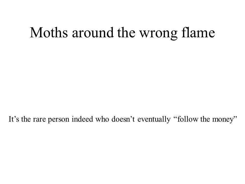 Moths around the wrong flame Its the rare person indeed who doesnt eventually follow the money