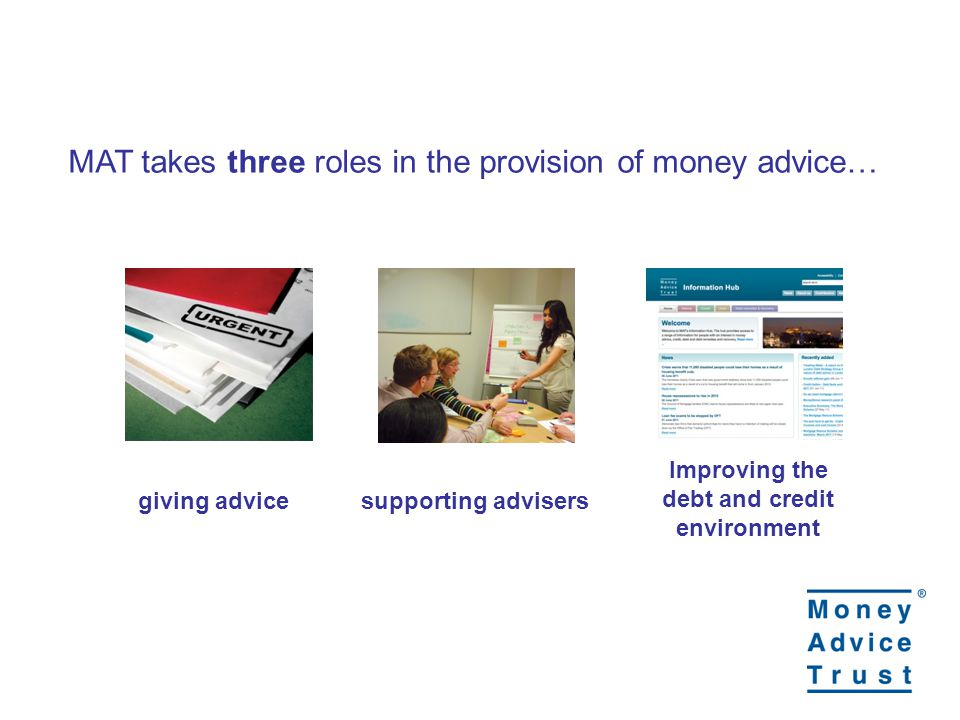 MAT takes three roles in the provision of money advice… giving advicesupporting advisers Improving the debt and credit environment