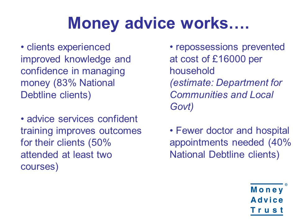 clients experienced improved knowledge and confidence in managing money (83% National Debtline clients) advice services confident training improves outcomes for their clients (50% attended at least two courses) repossessions prevented at cost of £16000 per household (estimate: Department for Communities and Local Govt) Fewer doctor and hospital appointments needed (40% National Debtline clients) Money advice works….