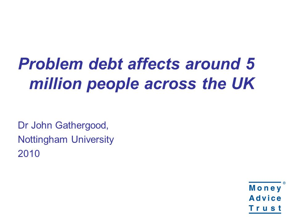Problem debt affects around 5 million people across the UK Dr John Gathergood, Nottingham University 2010