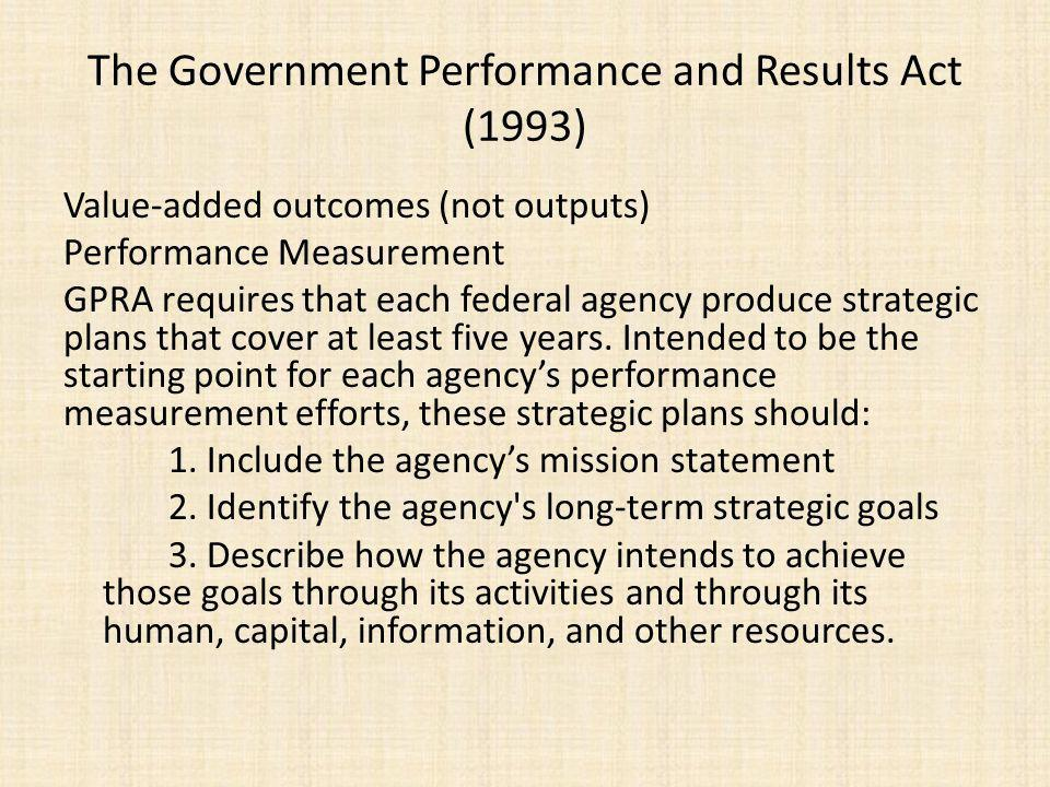 The Government Performance and Results Act (1993) Value-added outcomes (not outputs) Performance Measurement GPRA requires that each federal agency produce strategic plans that cover at least five years.