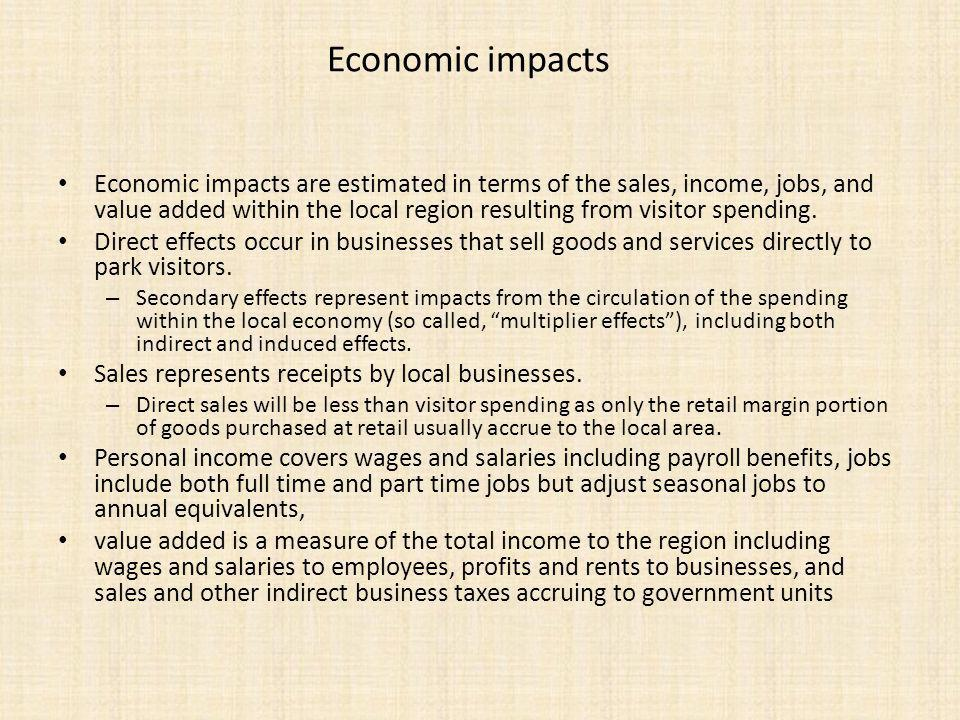 Economic impacts Economic impacts are estimated in terms of the sales, income, jobs, and value added within the local region resulting from visitor spending.