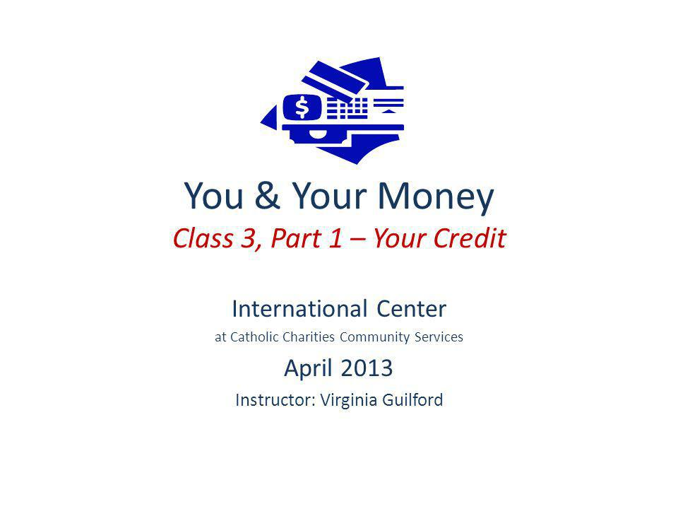 You & Your Money Class 3, Part 1 – Your Credit International Center at Catholic Charities Community Services April 2013 Instructor: Virginia Guilford