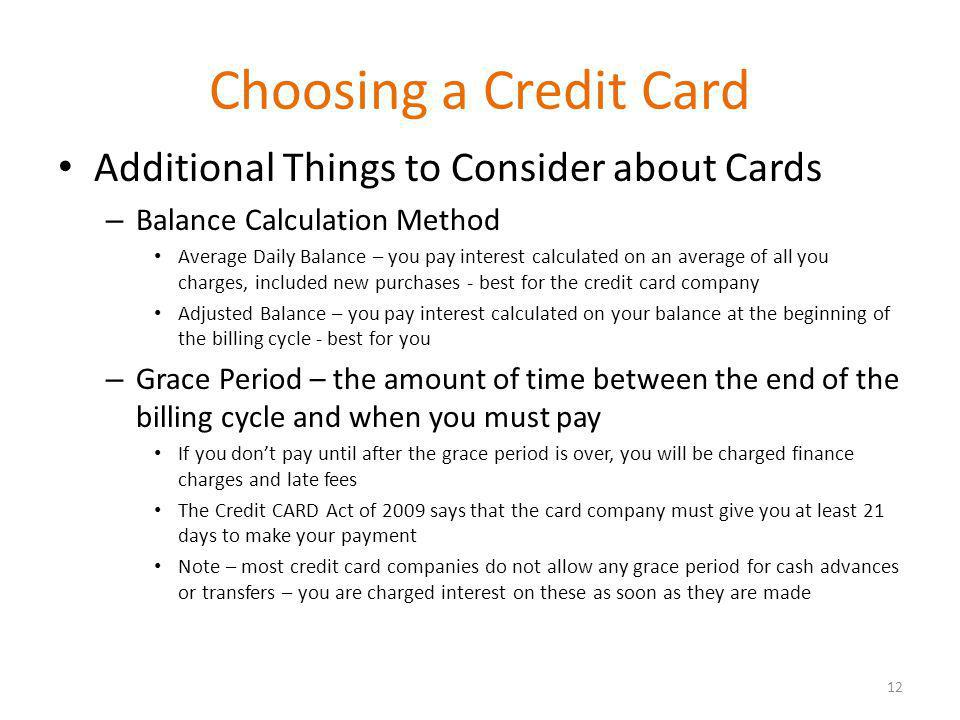 Choosing a Credit Card Additional Things to Consider about Cards – Balance Calculation Method Average Daily Balance – you pay interest calculated on an average of all you charges, included new purchases - best for the credit card company Adjusted Balance – you pay interest calculated on your balance at the beginning of the billing cycle - best for you – Grace Period – the amount of time between the end of the billing cycle and when you must pay If you dont pay until after the grace period is over, you will be charged finance charges and late fees The Credit CARD Act of 2009 says that the card company must give you at least 21 days to make your payment Note – most credit card companies do not allow any grace period for cash advances or transfers – you are charged interest on these as soon as they are made 12