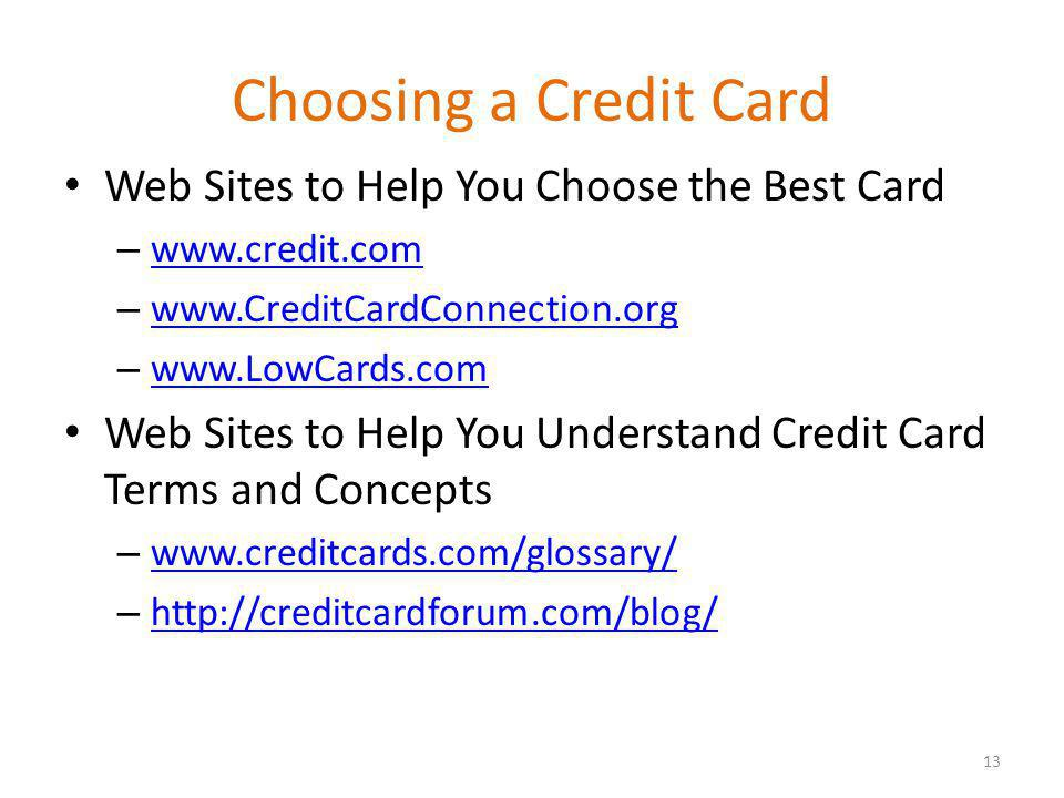 Choosing a Credit Card Web Sites to Help You Choose the Best Card – www.credit.com www.credit.com – www.CreditCardConnection.org www.CreditCardConnection.org – www.LowCards.com www.LowCards.com Web Sites to Help You Understand Credit Card Terms and Concepts – www.creditcards.com/glossary/ www.creditcards.com/glossary/ – http://creditcardforum.com/blog/ http://creditcardforum.com/blog/ 13