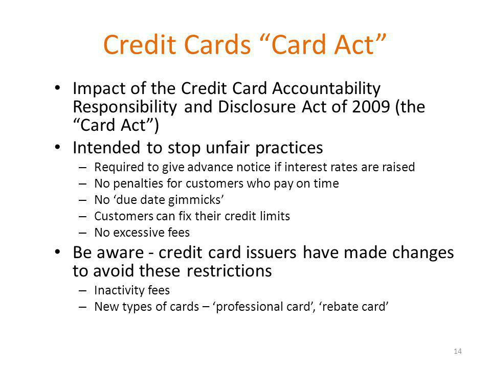 Credit Cards Card Act Impact of the Credit Card Accountability Responsibility and Disclosure Act of 2009 (the Card Act) Intended to stop unfair practices – Required to give advance notice if interest rates are raised – No penalties for customers who pay on time – No due date gimmicks – Customers can fix their credit limits – No excessive fees Be aware - credit card issuers have made changes to avoid these restrictions – Inactivity fees – New types of cards – professional card, rebate card 14