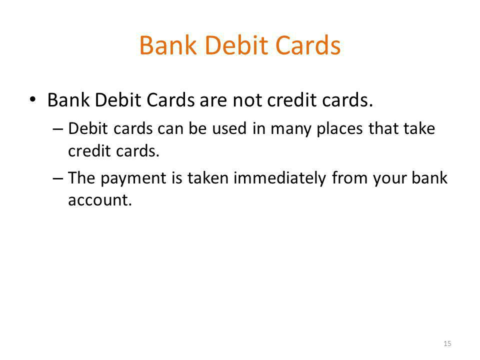 Bank Debit Cards Bank Debit Cards are not credit cards.