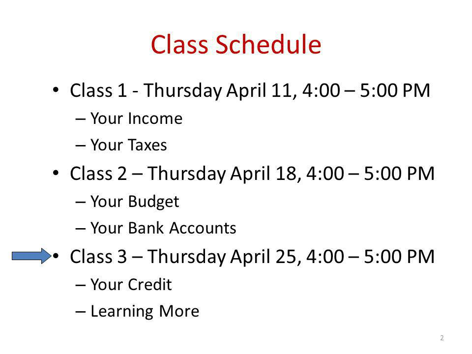 Class Schedule Class 1 - Thursday April 11, 4:00 – 5:00 PM – Your Income – Your Taxes Class 2 – Thursday April 18, 4:00 – 5:00 PM – Your Budget – Your Bank Accounts Class 3 – Thursday April 25, 4:00 – 5:00 PM – Your Credit – Learning More 2
