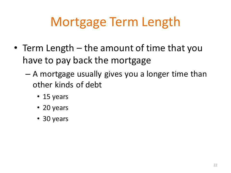 Mortgage Term Length Term Length – the amount of time that you have to pay back the mortgage – A mortgage usually gives you a longer time than other kinds of debt 15 years 20 years 30 years 22
