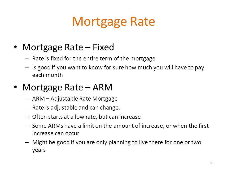 Mortgage Rate Mortgage Rate – Fixed – Rate is fixed for the entire term of the mortgage – Is good if you want to know for sure how much you will have to pay each month Mortgage Rate – ARM – ARM – Adjustable Rate Mortgage – Rate is adjustable and can change.