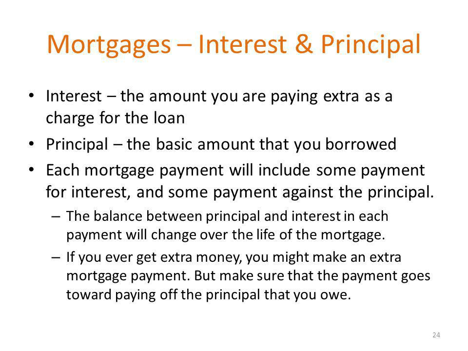 Mortgages – Interest & Principal Interest – the amount you are paying extra as a charge for the loan Principal – the basic amount that you borrowed Each mortgage payment will include some payment for interest, and some payment against the principal.