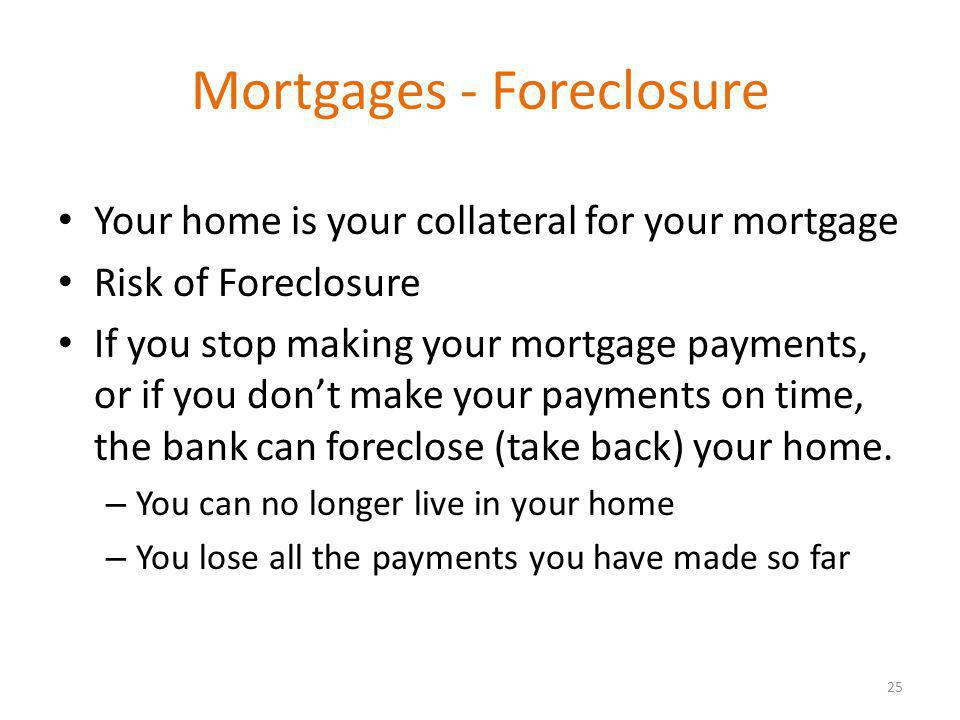 Mortgages - Foreclosure Your home is your collateral for your mortgage Risk of Foreclosure If you stop making your mortgage payments, or if you dont make your payments on time, the bank can foreclose (take back) your home.