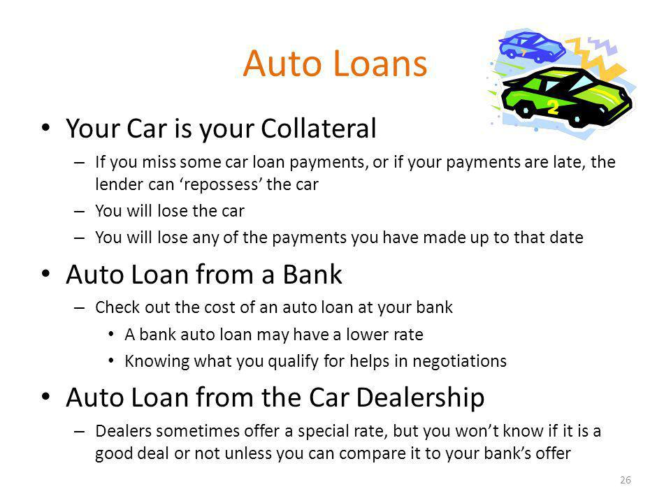 Auto Loans Your Car is your Collateral – If you miss some car loan payments, or if your payments are late, the lender can repossess the car – You will lose the car – You will lose any of the payments you have made up to that date Auto Loan from a Bank – Check out the cost of an auto loan at your bank A bank auto loan may have a lower rate Knowing what you qualify for helps in negotiations Auto Loan from the Car Dealership – Dealers sometimes offer a special rate, but you wont know if it is a good deal or not unless you can compare it to your banks offer 26