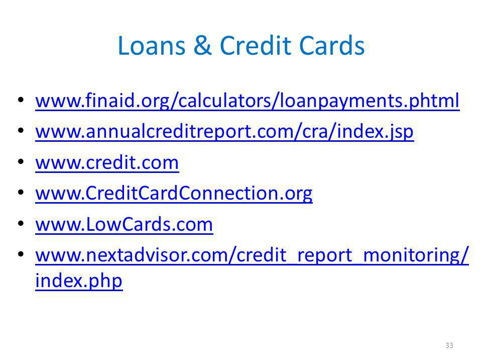 Loans & Credit Cards www.finaid.org/calculators/loanpayments.phtml www.annualcreditreport.com/cra/index.jsp www.credit.com www.CreditCardConnection.org www.LowCards.com www.nextadvisor.com/credit_report_monitoring/ index.php www.nextadvisor.com/credit_report_monitoring/ index.php 33