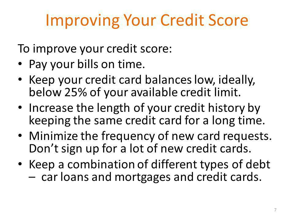 Improving Your Credit Score To improve your credit score: Pay your bills on time.