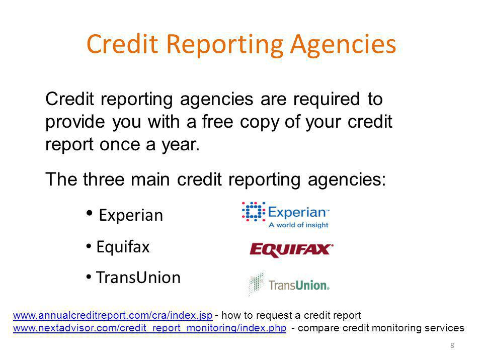Credit Reporting Agencies Experian Equifax TransUnion 8 www.annualcreditreport.com/cra/index.jspwww.annualcreditreport.com/cra/index.jsp - how to request a credit report www.nextadvisor.com/credit_report_monitoring/index.phpwww.nextadvisor.com/credit_report_monitoring/index.php - compare credit monitoring services Credit reporting agencies are required to provide you with a free copy of your credit report once a year.