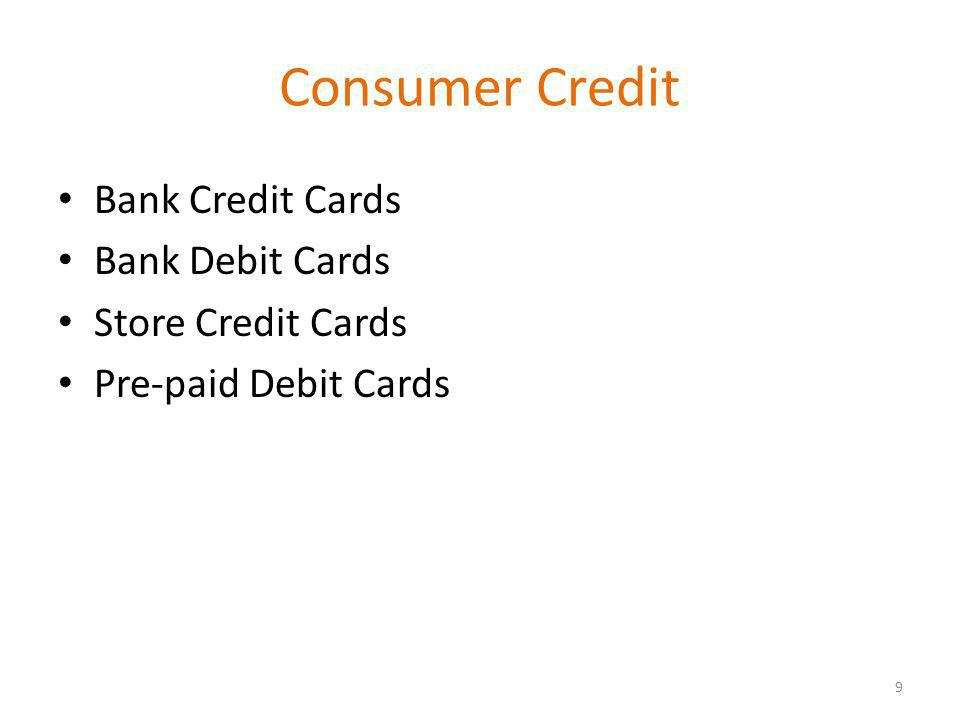 Consumer Credit Bank Credit Cards Bank Debit Cards Store Credit Cards Pre-paid Debit Cards 9