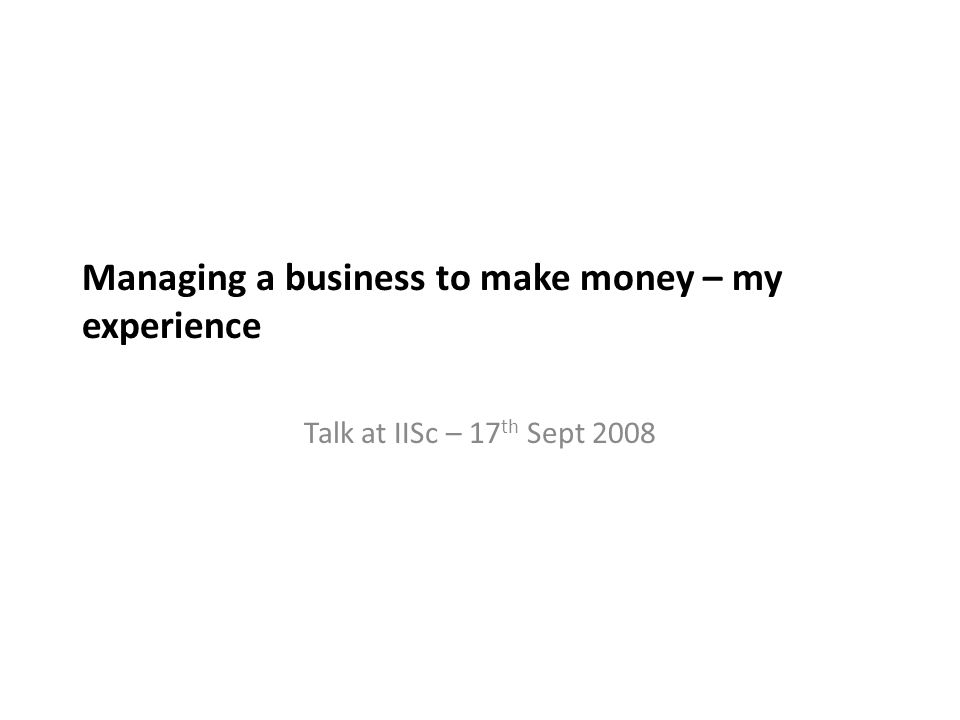 Managing a business to make money – my experience Talk at IISc – 17 th Sept 2008