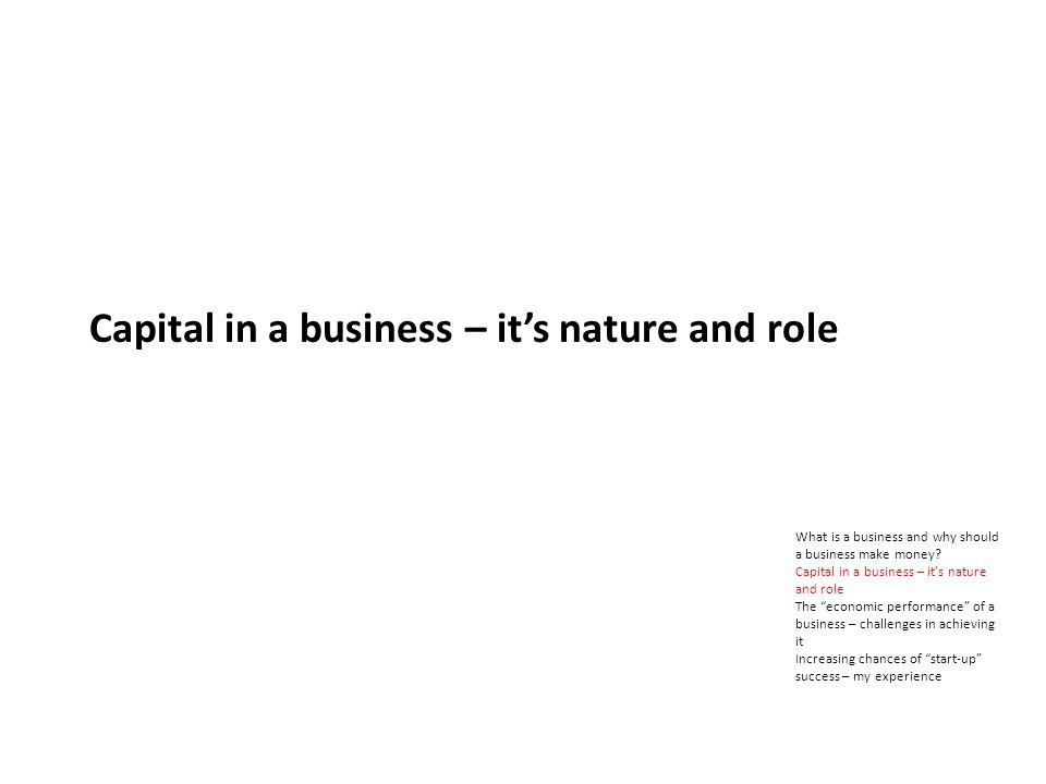 Capital in a business – its nature and role What is a business and why should a business make money.