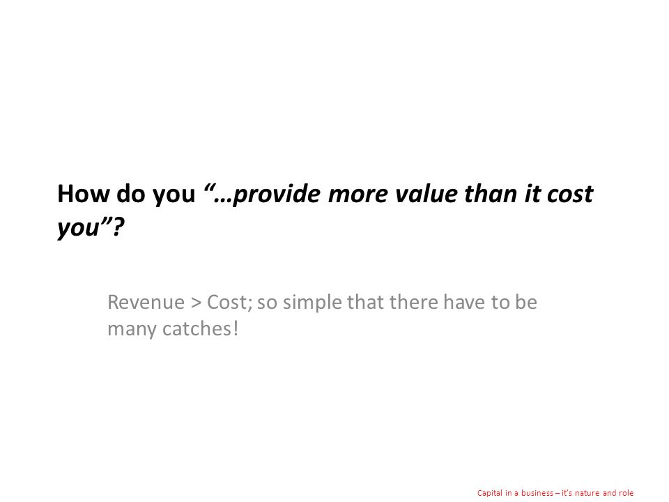 How do you …provide more value than it cost you.