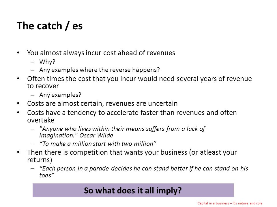 The catch / es You almost always incur cost ahead of revenues – Why.