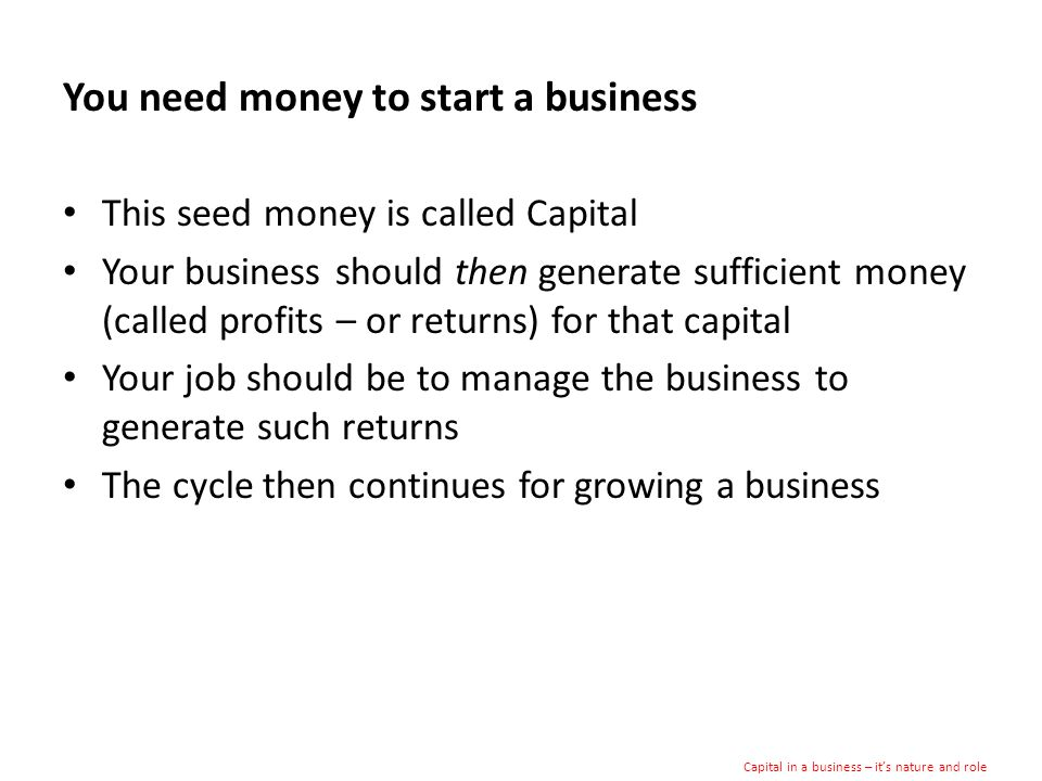 You need money to start a business This seed money is called Capital Your business should then generate sufficient money (called profits – or returns) for that capital Your job should be to manage the business to generate such returns The cycle then continues for growing a business Capital in a business – its nature and role