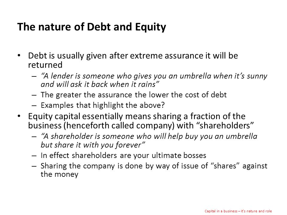 The nature of Debt and Equity Debt is usually given after extreme assurance it will be returned – A lender is someone who gives you an umbrella when its sunny and will ask it back when it rains – The greater the assurance the lower the cost of debt – Examples that highlight the above.