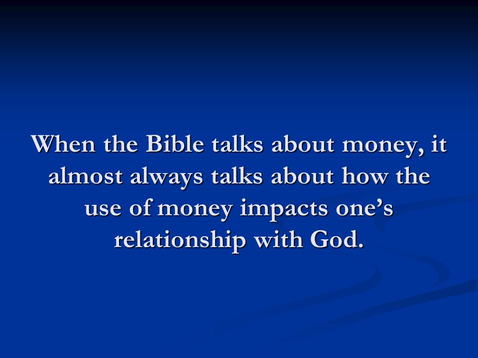When the Bible talks about money, it almost always talks about how the use of money impacts ones relationship with God.
