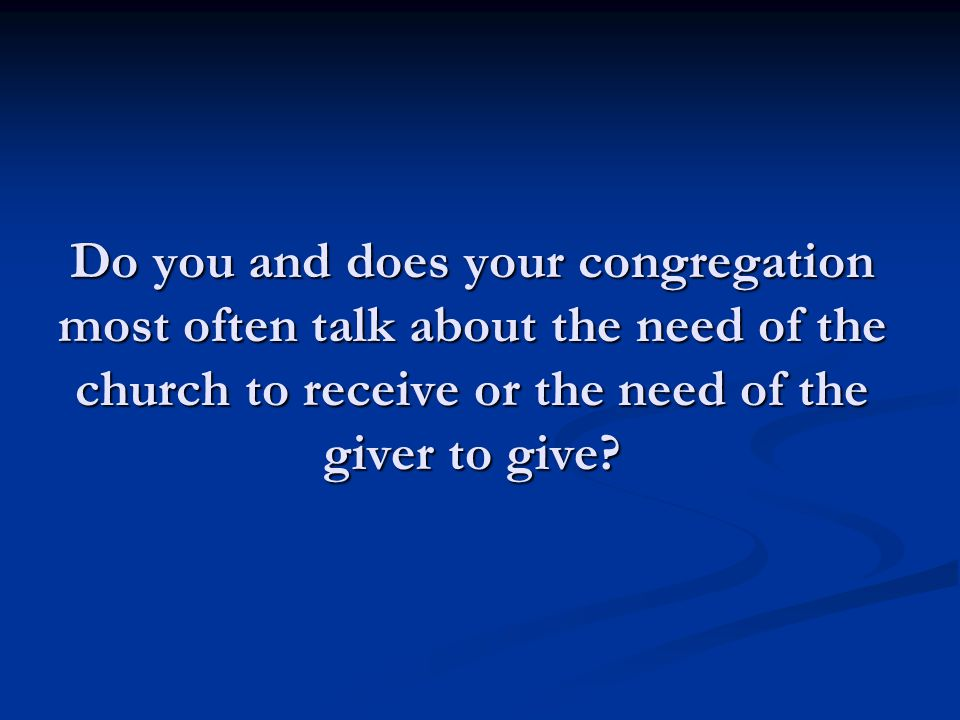 What would it look like if we embarked on a conscious effort to never talk about the institutional needs of the church to receive and always talk about the spiritual need of the giver to give.