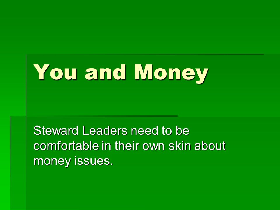 You and Money Steward Leaders need to be comfortable in their own skin about money issues.