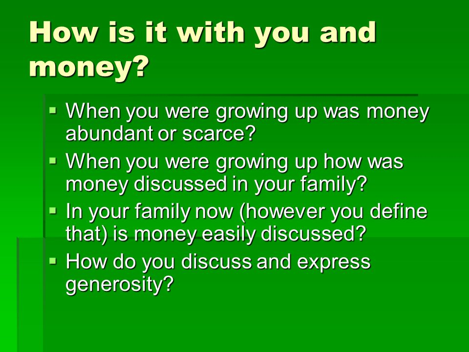 How is it with you and money? When you were growing up was money abundant or scarce? When you were growing up was money abundant or scarce? When you w