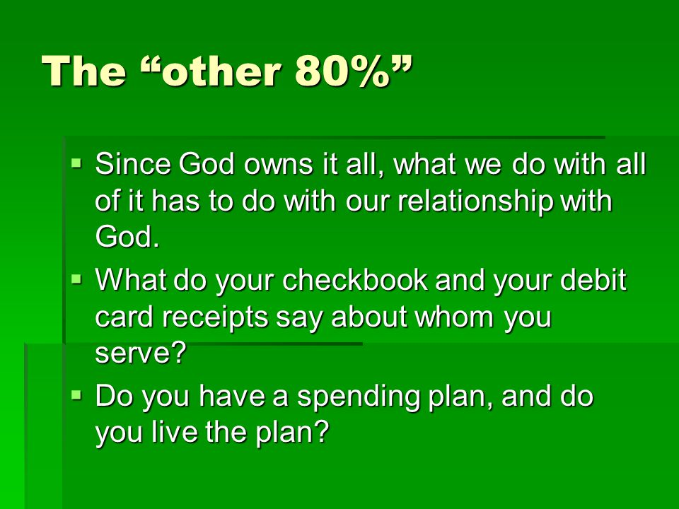 The other 80% Since God owns it all, what we do with all of it has to do with our relationship with God. Since God owns it all, what we do with all of