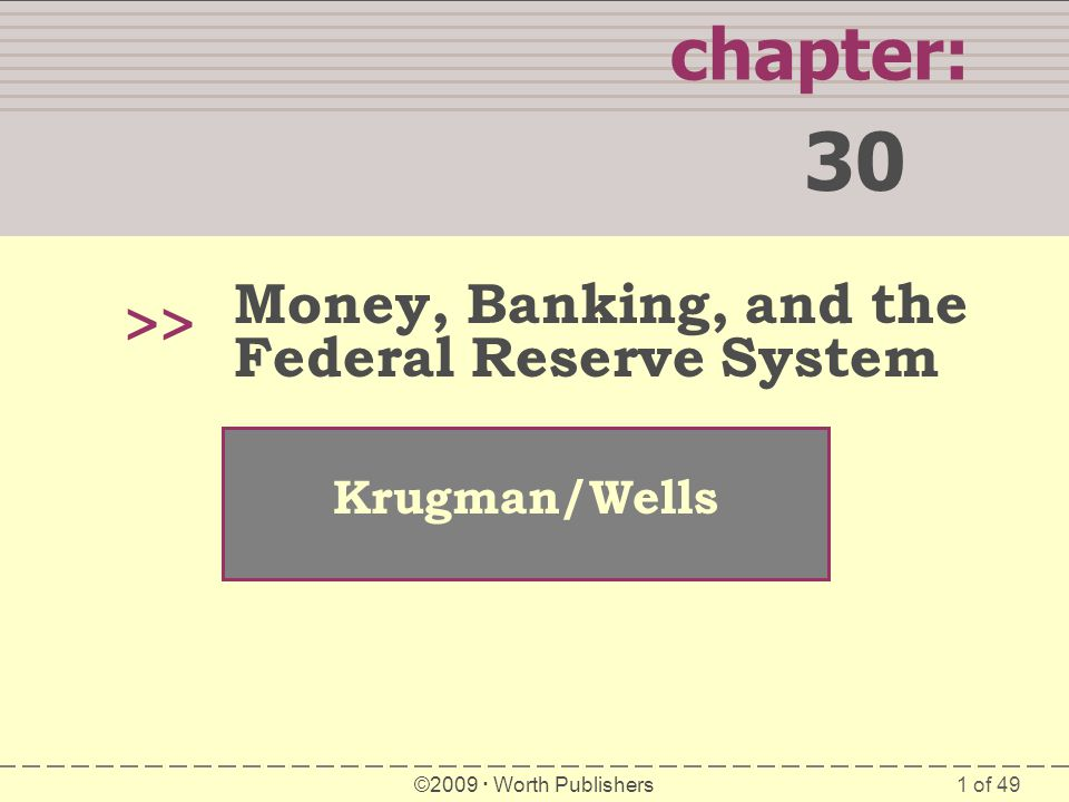1 of 49 chapter: 30 >> Krugman/Wells ©2009 Worth Publishers Money, Banking, and the Federal Reserve System
